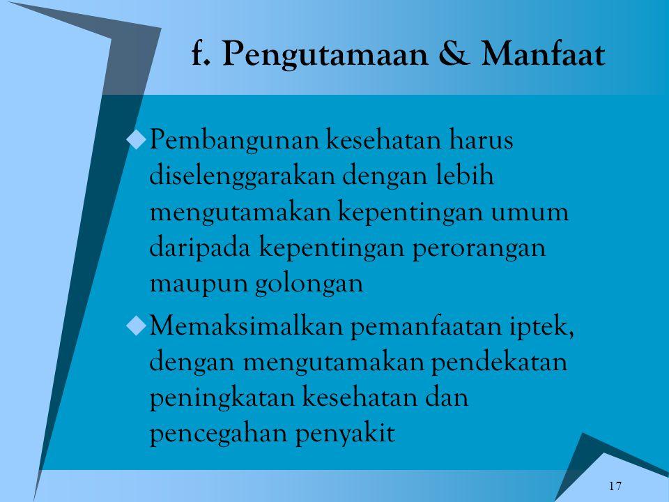 17 f. Pengutamaan & Manfaat  Pembangunan kesehatan harus diselenggarakan dengan lebih mengutamakan kepentingan umum daripada kepentingan perorangan m