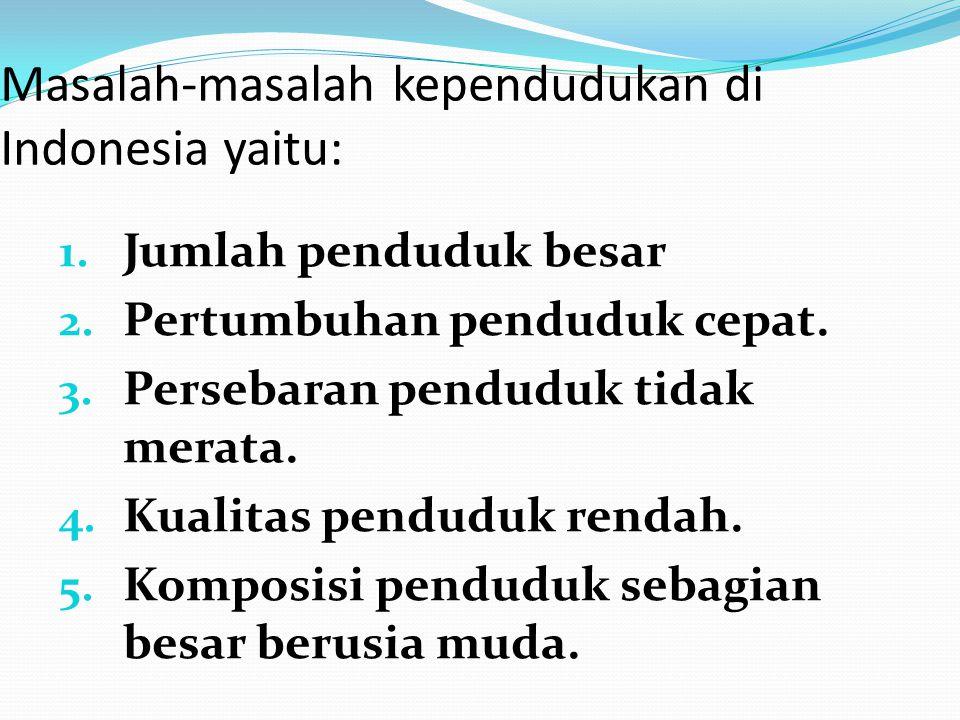 Masalah-masalah kependudukan di Indonesia yaitu: 1. Jumlah penduduk besar 2. Pertumbuhan penduduk cepat. 3. Persebaran penduduk tidak merata. 4. Kuali