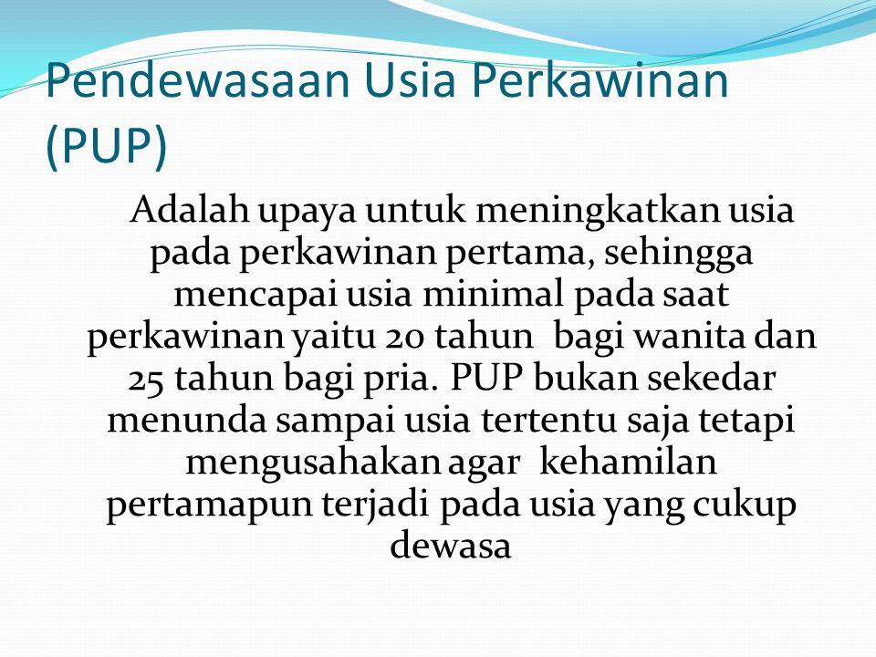 Pendewasaan Usia Perkawinan (PUP) Adalah upaya untuk meningkatkan usia pada perkawinan pertama, sehingga mencapai usia minimal pada saat perkawinan ya