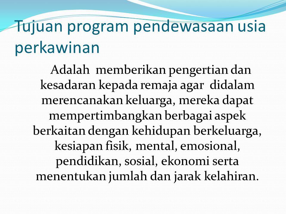 Tujuan program pendewasaan usia perkawinan Adalah memberikan pengertian dan kesadaran kepada remaja agar didalam merencanakan keluarga, mereka dapat m