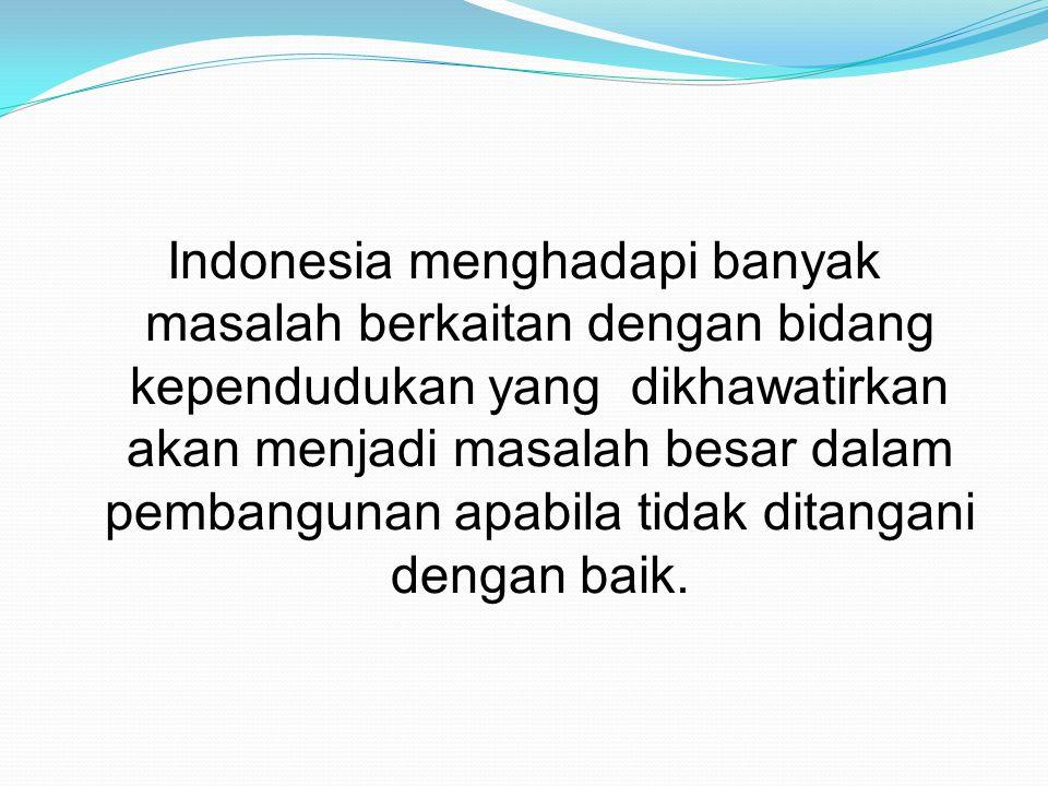 Indonesia menghadapi banyak masalah berkaitan dengan bidang kependudukan yang dikhawatirkan akan menjadi masalah besar dalam pembangunan apabila tidak