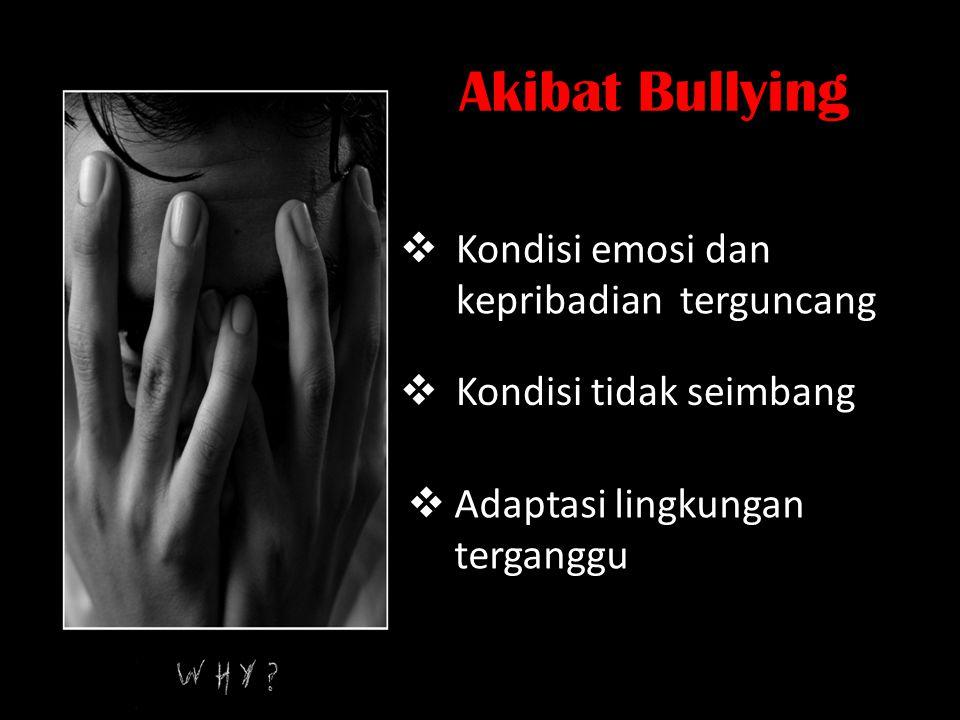 Akibat Bullying  Kondisi emosi dan kepribadian terguncang  Kondisi tidak seimbang  Adaptasi lingkungan terganggu
