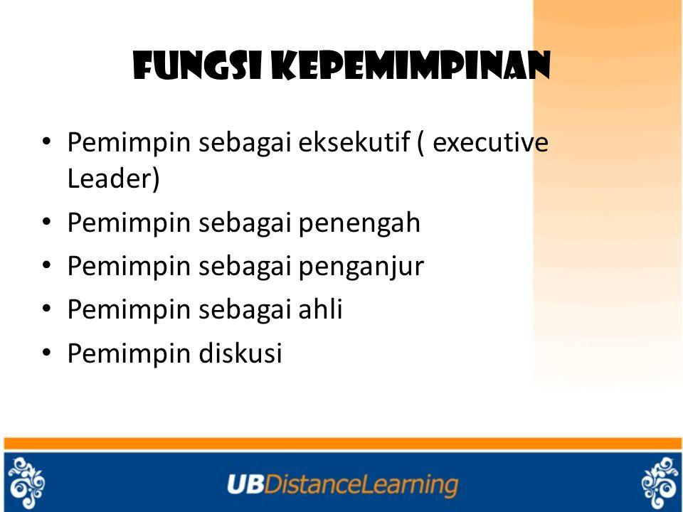 Fungsi Kepemimpinan Pemimpin sebagai eksekutif ( executive Leader) Pemimpin sebagai penengah Pemimpin sebagai penganjur Pemimpin sebagai ahli Pemimpin