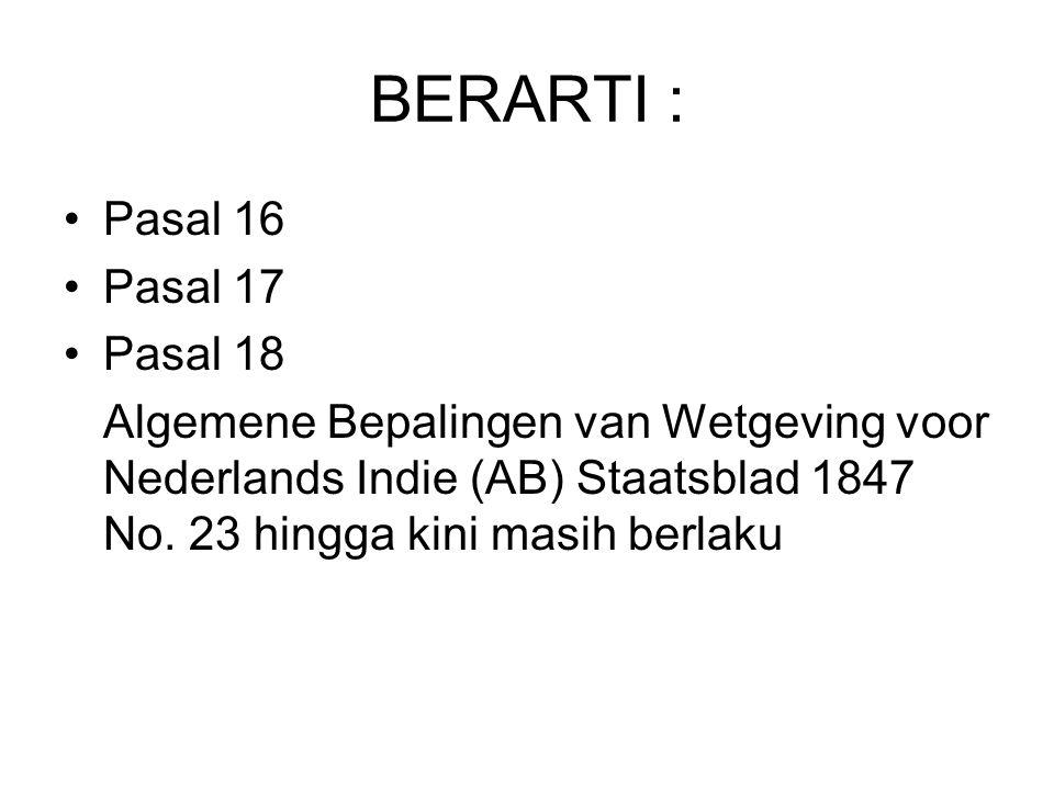 BERARTI : Pasal 16 Pasal 17 Pasal 18 Algemene Bepalingen van Wetgeving voor Nederlands Indie (AB) Staatsblad 1847 No. 23 hingga kini masih berlaku