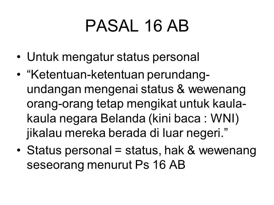 PASAL 16 AB Untuk mengatur status personal Ketentuan-ketentuan perundang- undangan mengenai status & wewenang orang-orang tetap mengikat untuk kaula- kaula negara Belanda (kini baca : WNI) jikalau mereka berada di luar negeri. Status personal = status, hak & wewenang seseorang menurut Ps 16 AB