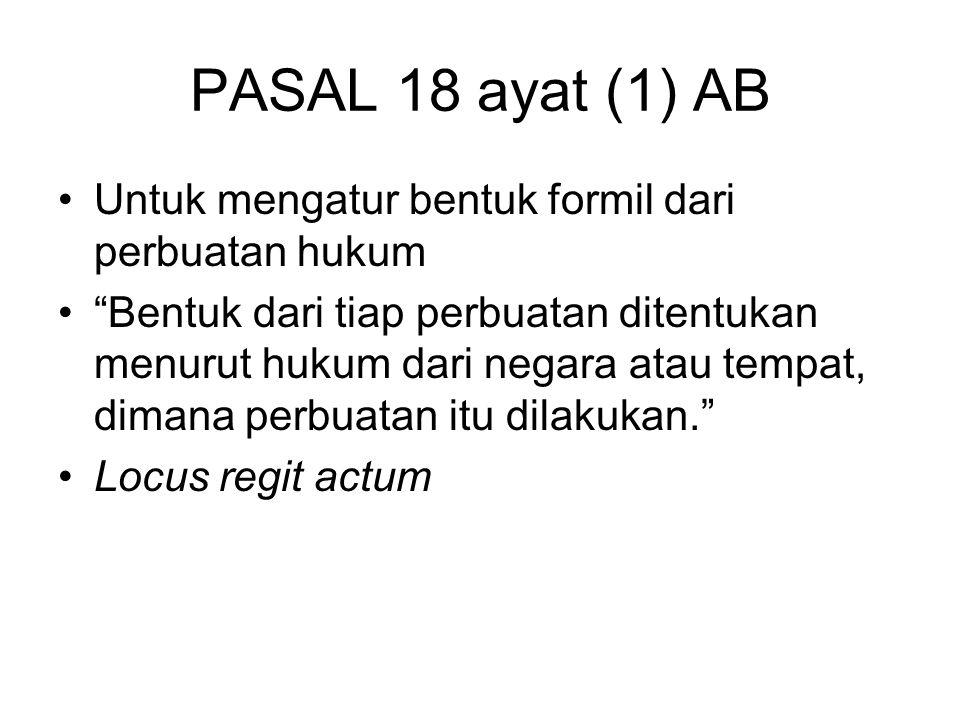PASAL 18 ayat (1) AB Untuk mengatur bentuk formil dari perbuatan hukum Bentuk dari tiap perbuatan ditentukan menurut hukum dari negara atau tempat, dimana perbuatan itu dilakukan. Locus regit actum