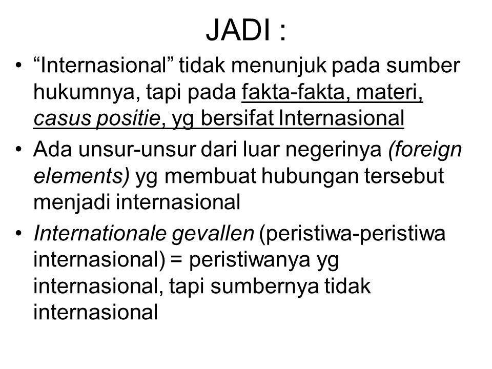 JADI : Internasional tidak menunjuk pada sumber hukumnya, tapi pada fakta-fakta, materi, casus positie, yg bersifat Internasional Ada unsur-unsur dari luar negerinya (foreign elements) yg membuat hubungan tersebut menjadi internasional Internationale gevallen (peristiwa-peristiwa internasional) = peristiwanya yg internasional, tapi sumbernya tidak internasional