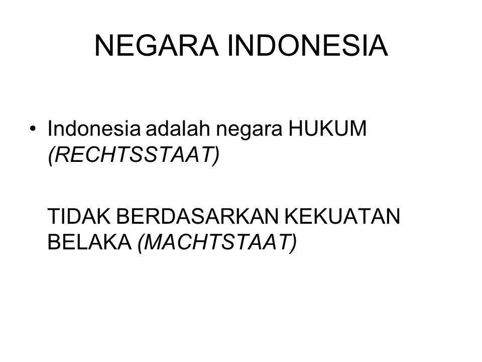 NEGARA INDONESIA Indonesia adalah negara HUKUM (RECHTSSTAAT) TIDAK BERDASARKAN KEKUATAN BELAKA (MACHTSTAAT)