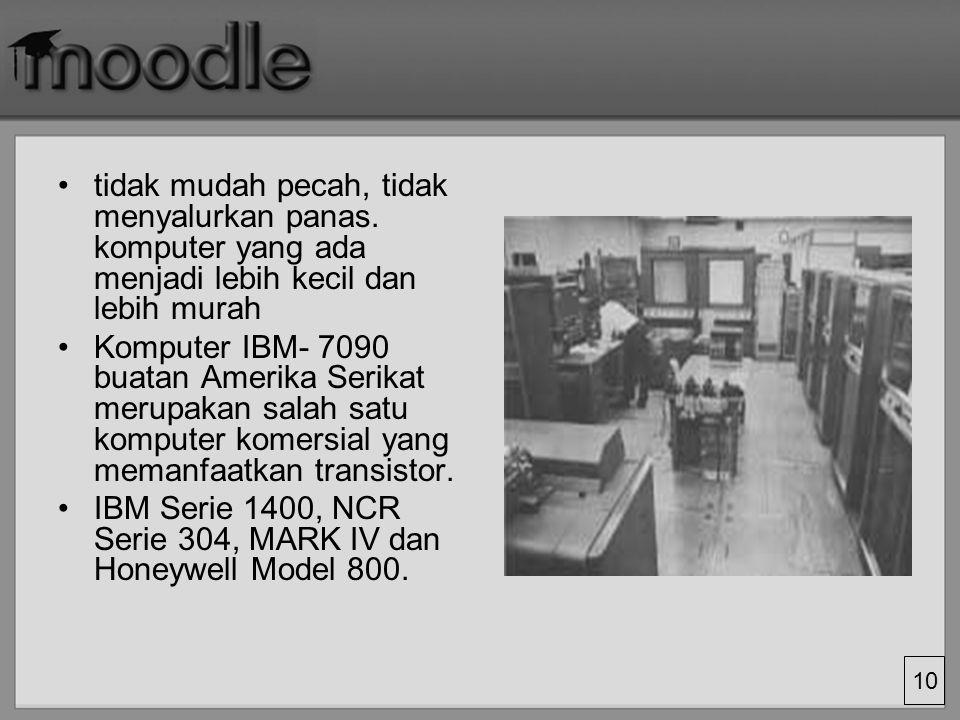 10 tidak mudah pecah, tidak menyalurkan panas. komputer yang ada menjadi lebih kecil dan lebih murah Komputer IBM- 7090 buatan Amerika Serikat merupak