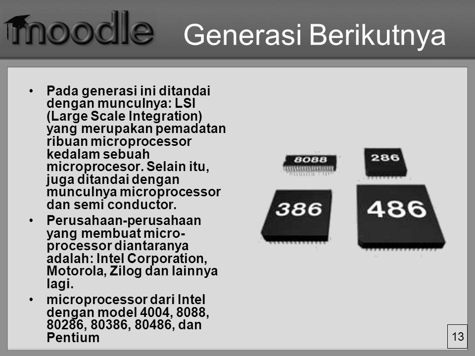 13 Generasi Berikutnya Pada generasi ini ditandai dengan munculnya: LSI (Large Scale Integration) yang merupakan pemadatan ribuan microprocessor kedal