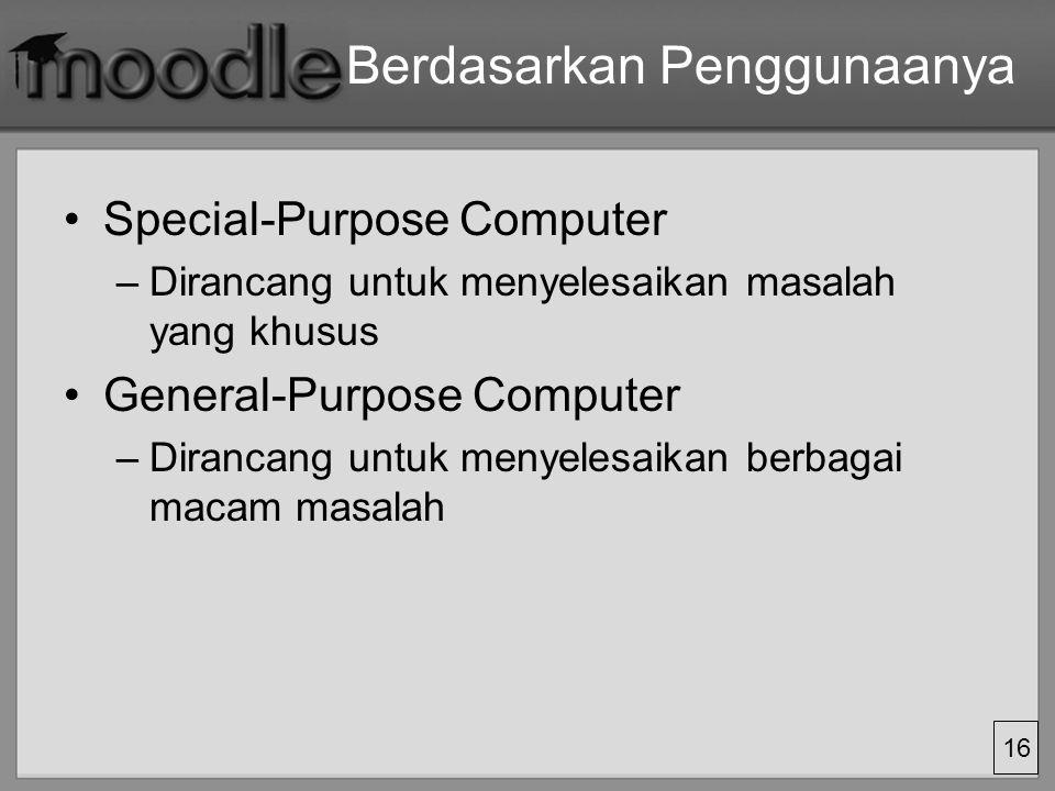 16 Berdasarkan Penggunaanya Special-Purpose Computer –Dirancang untuk menyelesaikan masalah yang khusus General-Purpose Computer –Dirancang untuk meny