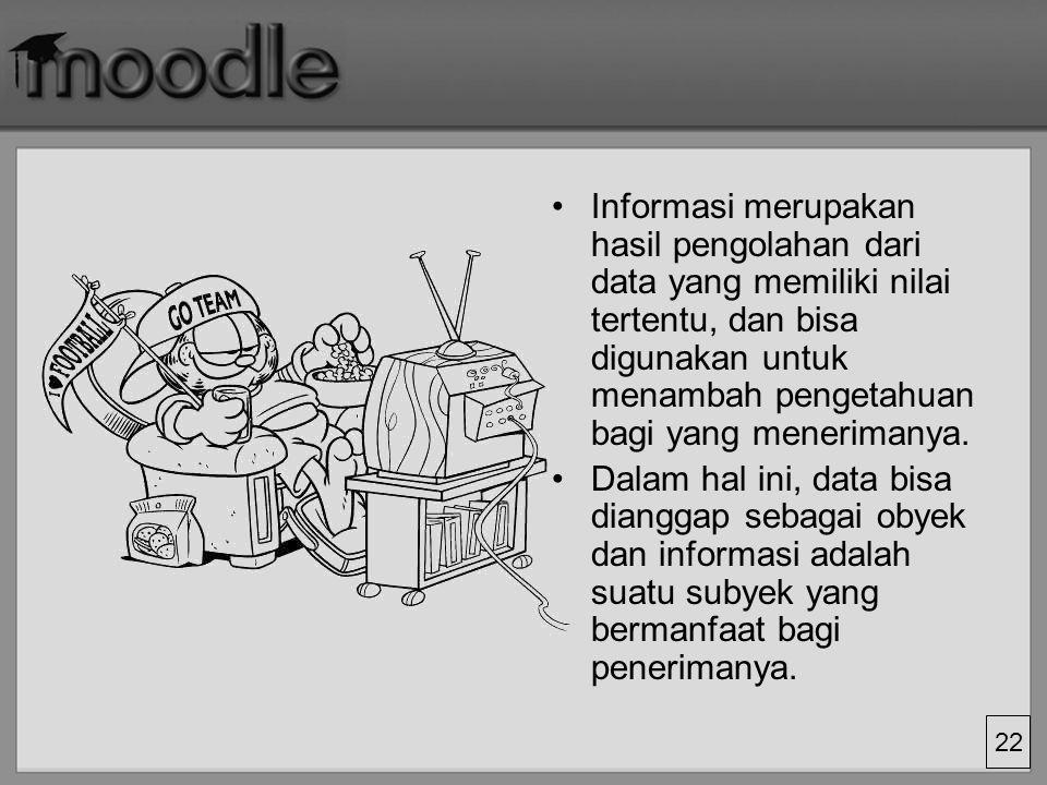 22 Informasi merupakan hasil pengolahan dari data yang memiliki nilai tertentu, dan bisa digunakan untuk menambah pengetahuan bagi yang menerimanya. D