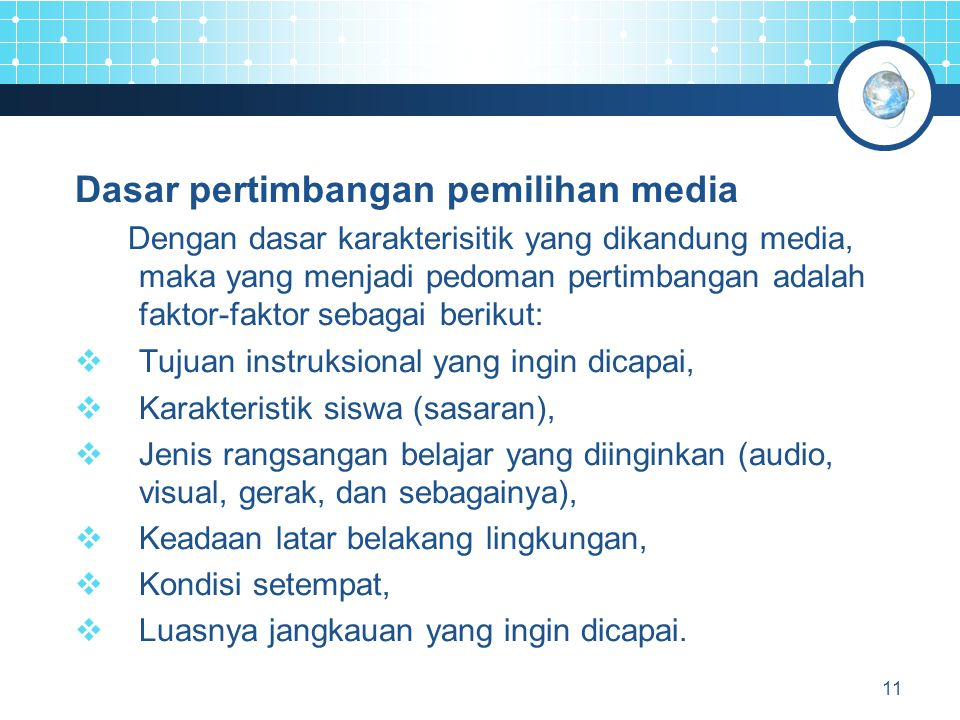 11 Dasar pertimbangan pemilihan media Dengan dasar karakterisitik yang dikandung media, maka yang menjadi pedoman pertimbangan adalah faktor-faktor sebagai berikut:  Tujuan instruksional yang ingin dicapai,  Karakteristik siswa (sasaran),  Jenis rangsangan belajar yang diinginkan (audio, visual, gerak, dan sebagainya),  Keadaan latar belakang lingkungan,  Kondisi setempat,  Luasnya jangkauan yang ingin dicapai.