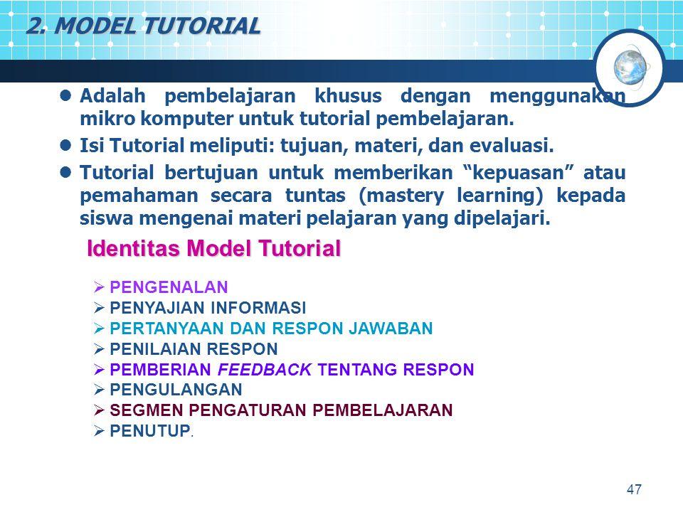 47 2. MODEL TUTORIAL Adalah pembelajaran khusus dengan menggunakan mikro komputer untuk tutorial pembelajaran. Isi Tutorial meliputi: tujuan, materi,