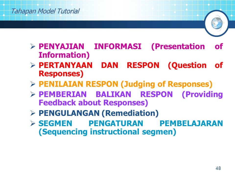 48 Tahapan Model Tutorial  PENYAJIAN INFORMASI (Presentation of Information)  PERTANYAAN DAN RESPON (Question of Responses)  PENILAIAN RESPON (Judging of Responses)  PEMBERIAN BALIKAN RESPON (Providing Feedback about Responses)  PENGULANGAN (Remediation)  SEGMEN PENGATURAN PEMBELAJARAN (Sequencing instructional segmen)