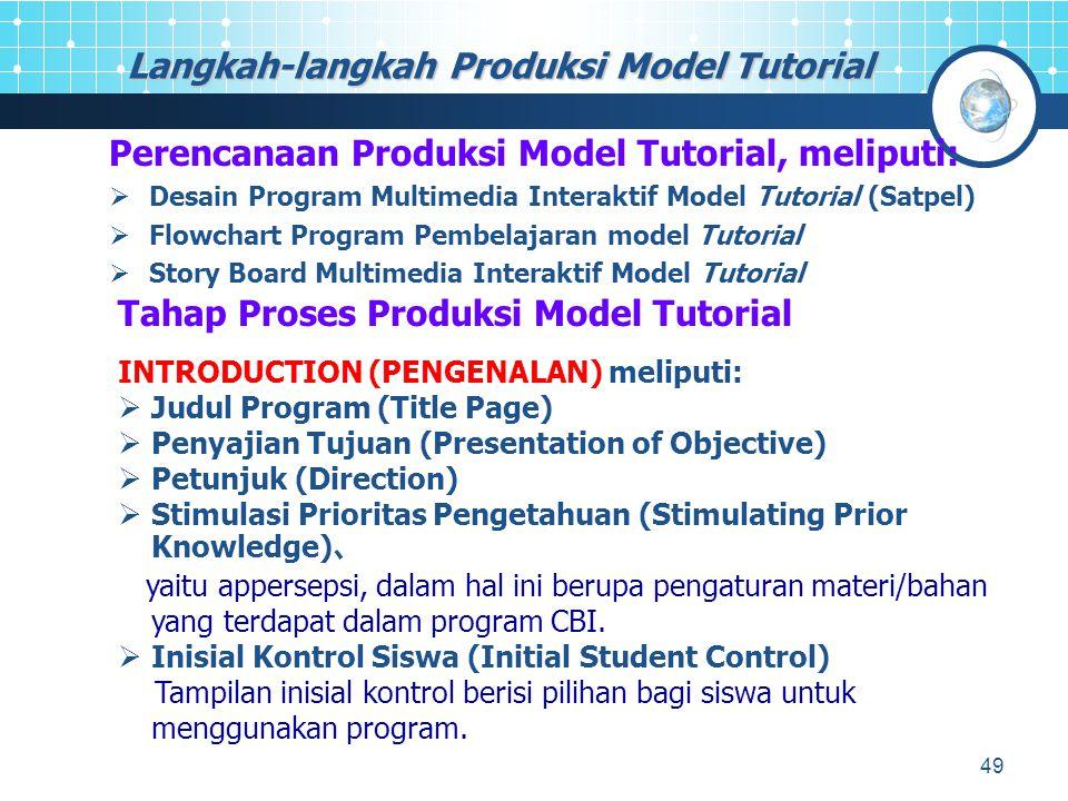 49 Langkah-langkah Produksi Model Tutorial Perencanaan Produksi Model Tutorial, meliputi:  Desain Program Multimedia Interaktif Model Tutorial (Satpel)  Flowchart Program Pembelajaran model Tutorial  Story Board Multimedia Interaktif Model Tutorial Tahap Proses Produksi Model Tutorial INTRODUCTION (PENGENALAN) meliputi:  Judul Program (Title Page)  Penyajian Tujuan (Presentation of Objective)  Petunjuk (Direction)  Stimulasi Prioritas Pengetahuan (Stimulating Prior Knowledge) 、 yaitu appersepsi, dalam hal ini berupa pengaturan materi/bahan yang terdapat dalam program CBI.