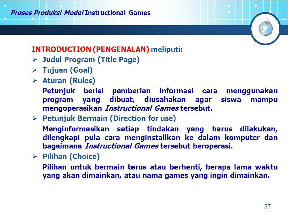 57 Proses Produksi Model Instructional Games INTRODUCTION (PENGENALAN) meliputi:  Judul Program (Title Page)  Tujuan (Goal)  Aturan (Rules) Petunjuk berisi pemberian informasi cara menggunakan program yang dibuat, diusahakan agar siswa mampu mengoperasikan Instructional Games tersebut.