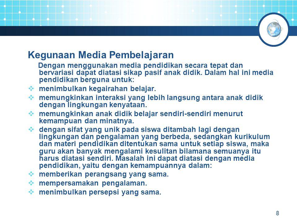 8 Kegunaan Media Pembelajaran Dengan menggunakan media pendidikan secara tepat dan bervariasi dapat diatasi sikap pasif anak didik. Dalam hal ini medi