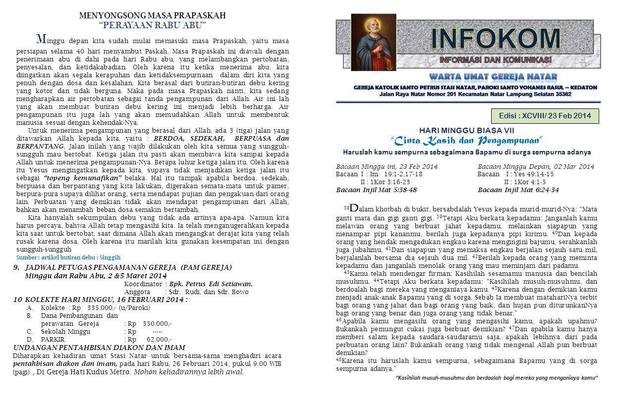 Kasihilah musuh-musuhmu dan berdoalah bagi mereka yang menganiaya kamu Edisi : XCVIII/ 23 Feb 2014 HARI MINGGU BIASA VII Cinta Kasih dan Pengampunan Haruslah kamu sempurna sebagaimana Bapamu di surga sempurna adanya Bacaan Minggu ini, 23 Feb 2014 Bacaan Minggu Depan, 02 Mar 2014 Bacaan I : Im 19:1-2,17-18 Bacaan I : Yes 49:14-15 II : 1Kor 3:16-23 II : 1Kor 4:1-5 Bacaan Injil Mat 5:38-48 Bacaan Injil Mat 6:24-34 38 D alam khotbah di bukit, bersabdalah Yesus kepada murid-murid-Nya: Mata ganti mata dan gigi ganti gigi.