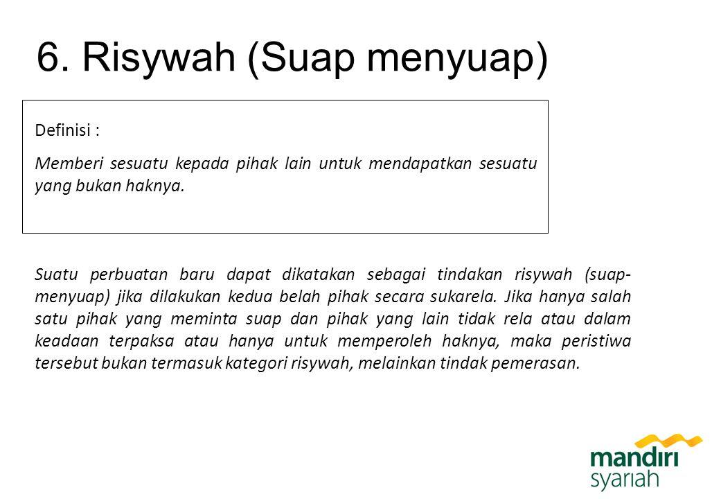 6. Risywah (Suap menyuap) Definisi : Memberi sesuatu kepada pihak lain untuk mendapatkan sesuatu yang bukan haknya. Suatu perbuatan baru dapat dikatak