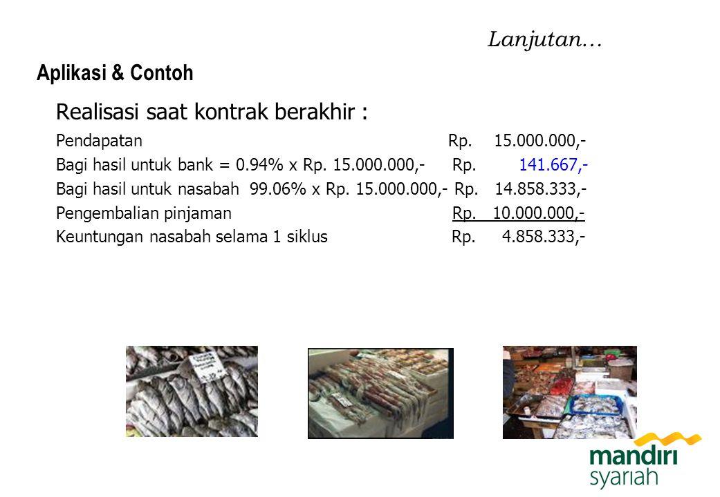 Realisasi saat kontrak berakhir : Pendapatan Rp. 15.000.000,- Bagi hasil untuk bank = 0.94% x Rp. 15.000.000,- Rp. 141.667,- Bagi hasil untuk nasabah
