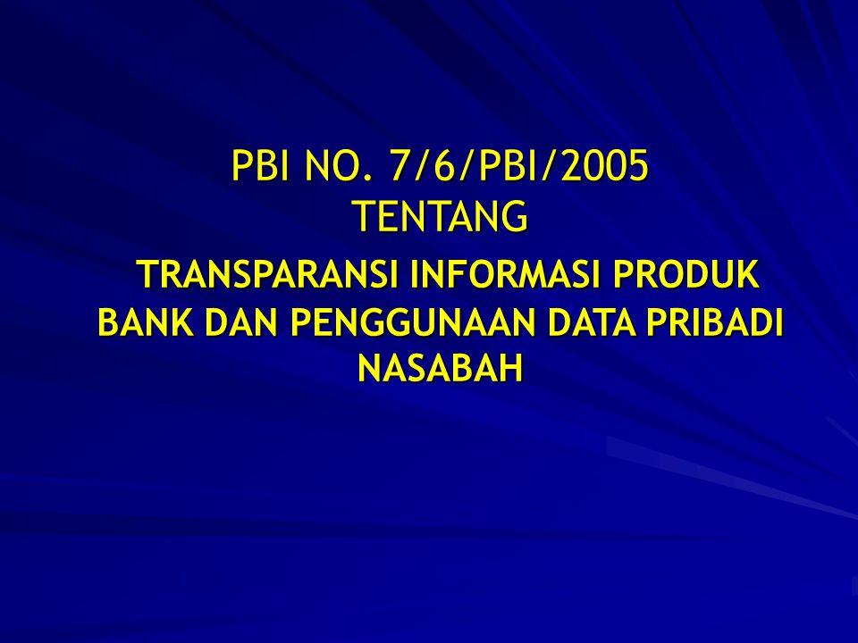 PBI NO. 7/6/PBI/2005 TENTANG TRANSPARANSI INFORMASI PRODUK BANK DAN PENGGUNAAN DATA PRIBADI NASABAH TRANSPARANSI INFORMASI PRODUK BANK DAN PENGGUNAAN