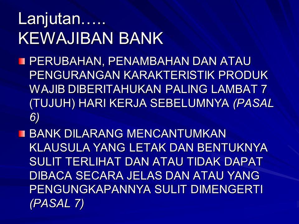 Lanjutan….. KEWAJIBAN BANK PERUBAHAN, PENAMBAHAN DAN ATAU PENGURANGAN KARAKTERISTIK PRODUK WAJIB DIBERITAHUKAN PALING LAMBAT 7 (TUJUH) HARI KERJA SEBE