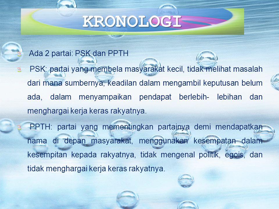 KRONOLOGI Ada 2 partai: PSK dan PPTH PSK: partai yang membela masyarakat kecil, tidak melihat masalah dari mana sumbernya, keadilan dalam mengambil ke
