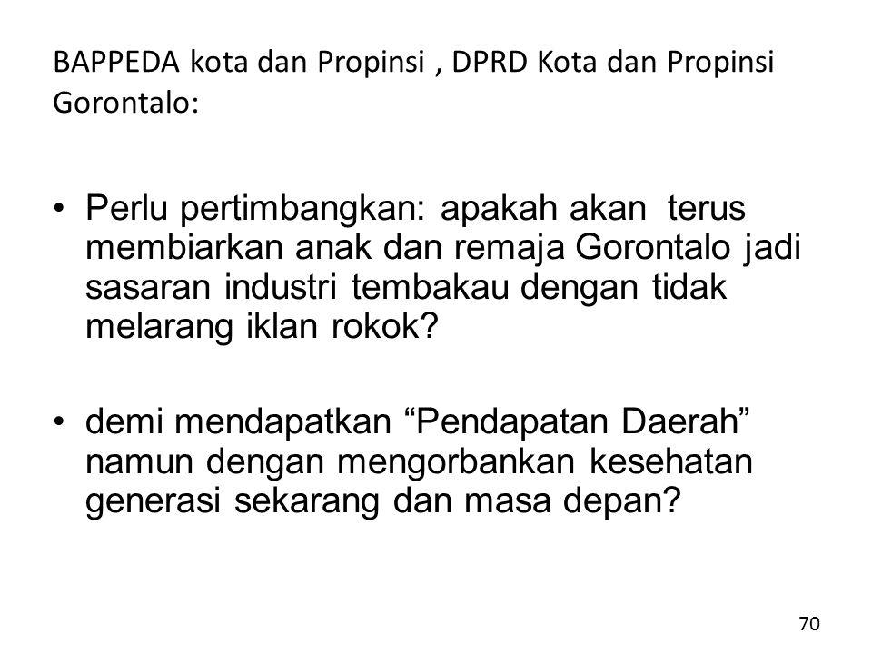 BAPPEDA kota dan Propinsi, DPRD Kota dan Propinsi Gorontalo: Perlu pertimbangkan: apakah akan terus membiarkan anak dan remaja Gorontalo jadi sasaran industri tembakau dengan tidak melarang iklan rokok.