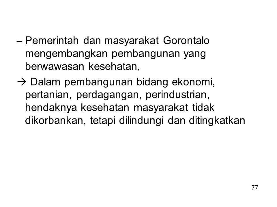 – Pemerintah dan masyarakat Gorontalo mengembangkan pembangunan yang berwawasan kesehatan,  Dalam pembangunan bidang ekonomi, pertanian, perdagangan, perindustrian, hendaknya kesehatan masyarakat tidak dikorbankan, tetapi dilindungi dan ditingkatkan 77