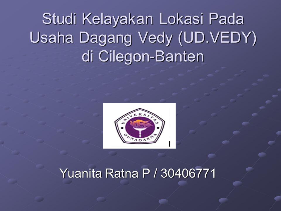 Studi Kelayakan Lokasi Pada Usaha Dagang Vedy (UD.VEDY) di Cilegon-Banten Yuanita Ratna P / 30406771