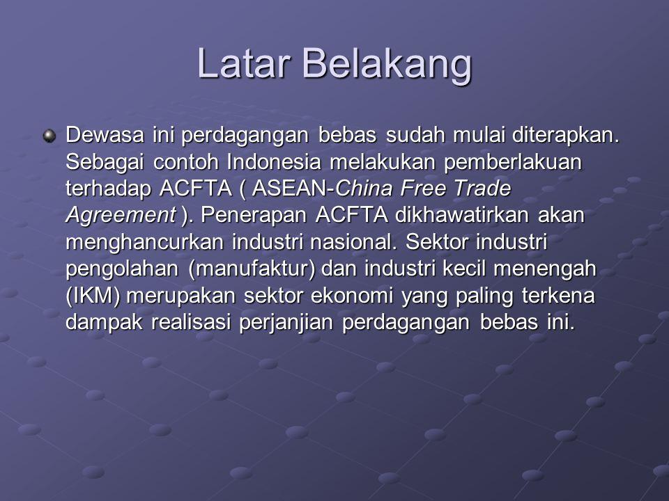 Latar Belakang Dewasa ini perdagangan bebas sudah mulai diterapkan. Sebagai contoh Indonesia melakukan pemberlakuan terhadap ACFTA ( ASEAN-China Free