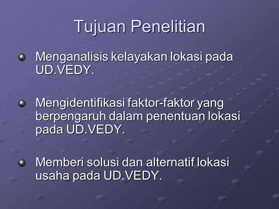 Tujuan Penelitian Menganalisis kelayakan lokasi pada UD.VEDY. Mengidentifikasi faktor-faktor yang berpengaruh dalam penentuan lokasi pada UD.VEDY. Mem