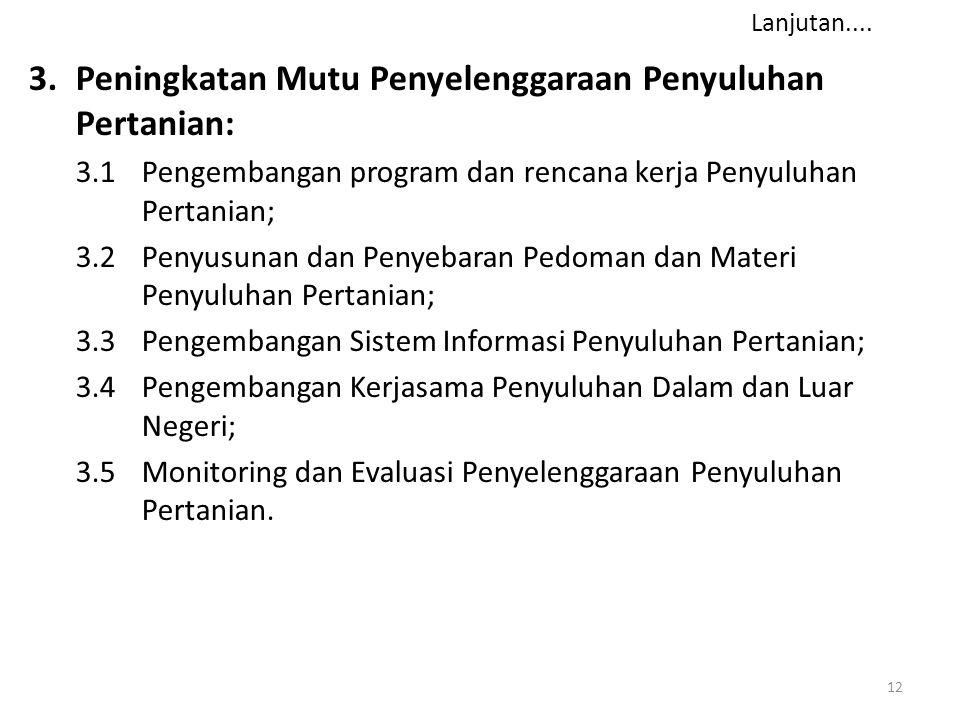 12 3.Peningkatan Mutu Penyelenggaraan Penyuluhan Pertanian: 3.1Pengembangan program dan rencana kerja Penyuluhan Pertanian; 3.2 Penyusunan dan Penyebaran Pedoman dan Materi Penyuluhan Pertanian; 3.3 Pengembangan Sistem Informasi Penyuluhan Pertanian; 3.4 Pengembangan Kerjasama Penyuluhan Dalam dan Luar Negeri; 3.5 Monitoring dan Evaluasi Penyelenggaraan Penyuluhan Pertanian.