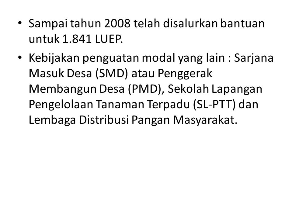 Sampai tahun 2008 telah disalurkan bantuan untuk 1.841 LUEP. Kebijakan penguatan modal yang lain : Sarjana Masuk Desa (SMD) atau Penggerak Membangun D