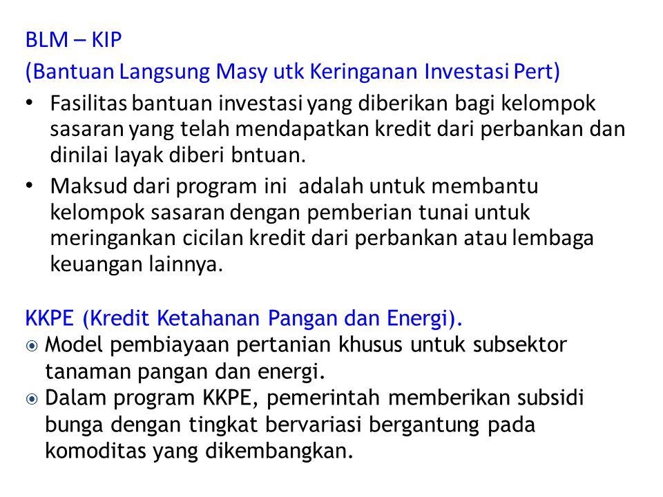 BLM – KIP (Bantuan Langsung Masy utk Keringanan Investasi Pert) Fasilitas bantuan investasi yang diberikan bagi kelompok sasaran yang telah mendapatkan kredit dari perbankan dan dinilai layak diberi bntuan.