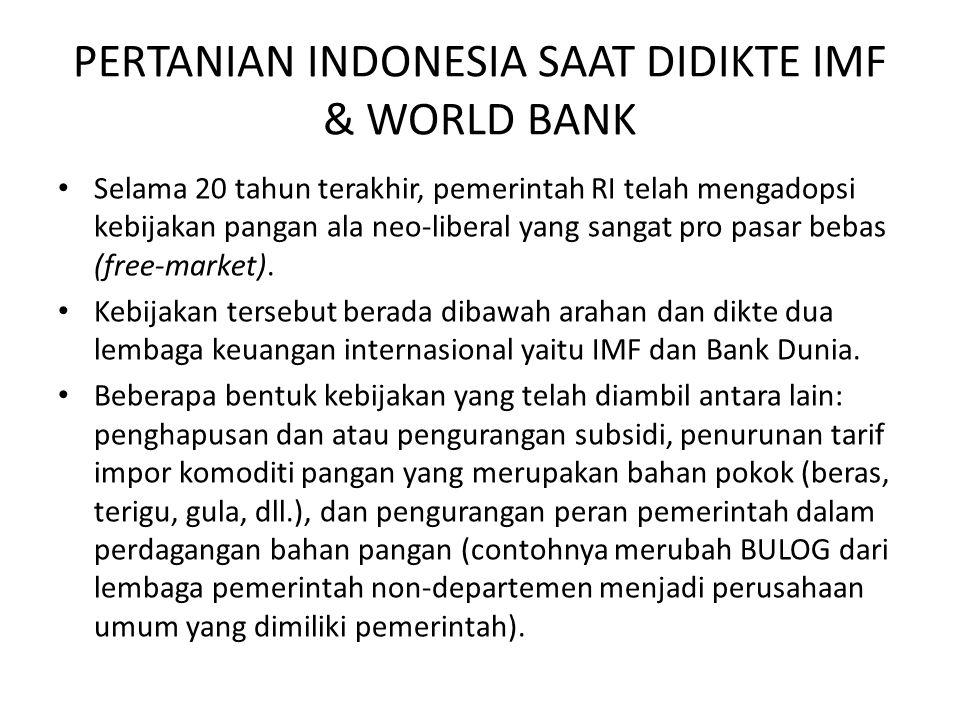 PERTANIAN INDONESIA SAAT DIDIKTE IMF & WORLD BANK Selama 20 tahun terakhir, pemerintah RI telah mengadopsi kebijakan pangan ala neo-liberal yang sangat pro pasar bebas (free-market).