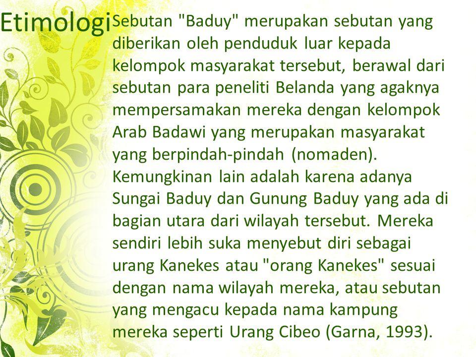 Etimologi Sebutan Baduy merupakan sebutan yang diberikan oleh penduduk luar kepada kelompok masyarakat tersebut, berawal dari sebutan para peneliti Belanda yang agaknya mempersamakan mereka dengan kelompok Arab Badawi yang merupakan masyarakat yang berpindah-pindah (nomaden).