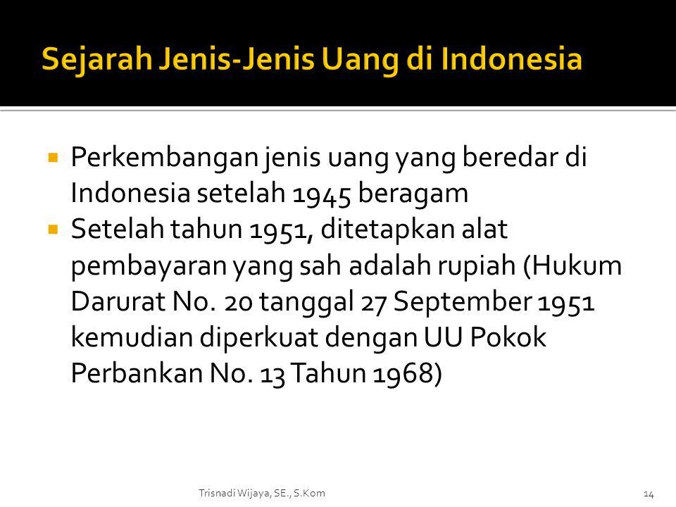  Perkembangan jenis uang yang beredar di Indonesia setelah 1945 beragam  Setelah tahun 1951, ditetapkan alat pembayaran yang sah adalah rupiah (Huku