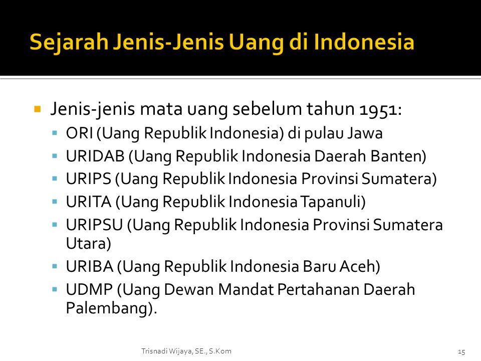  Jenis-jenis mata uang sebelum tahun 1951:  ORI (Uang Republik Indonesia) di pulau Jawa  URIDAB (Uang Republik Indonesia Daerah Banten)  URIPS (Ua