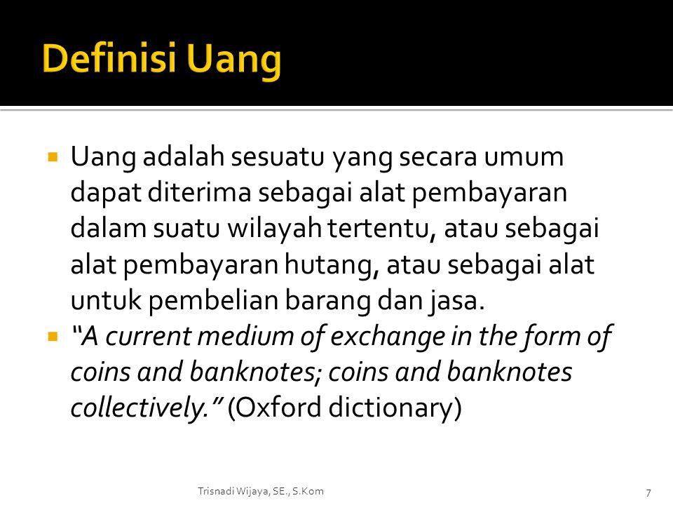  Uang adalah sesuatu yang secara umum dapat diterima sebagai alat pembayaran dalam suatu wilayah tertentu, atau sebagai alat pembayaran hutang, atau