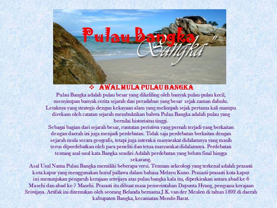 Pulau Bangka  Awal Mula Pulau Bangka Pulau Bangka adalah pulau besar yang dikeliling oleh banyak pulau-pulau kecil, menyimpan banyak cerita sejarah dan peradaban yang besar sejak zaman dahulu.