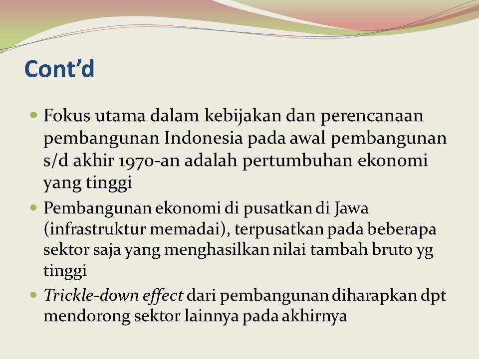 Cont'd Fokus utama dalam kebijakan dan perencanaan pembangunan Indonesia pada awal pembangunan s/d akhir 1970-an adalah pertumbuhan ekonomi yang tingg