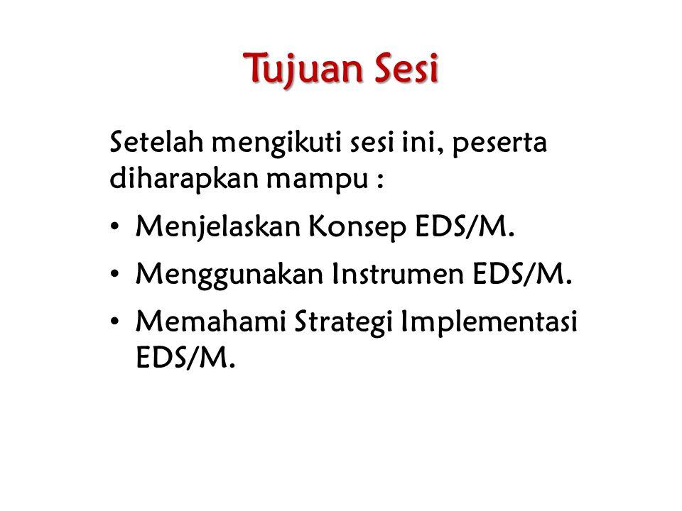 Tujuan Sesi Setelah mengikuti sesi ini, peserta diharapkan mampu : Menjelaskan Konsep EDS/M. Menggunakan Instrumen EDS/M. Memahami Strategi Implementa