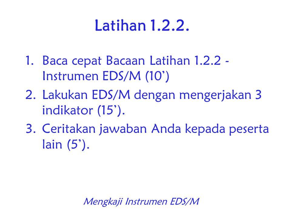 Latihan 1.2.2. 1.Baca cepat Bacaan Latihan 1.2.2 - Instrumen EDS/M (10') 2.Lakukan EDS/M dengan mengerjakan 3 indikator (15'). 3.Ceritakan jawaban And