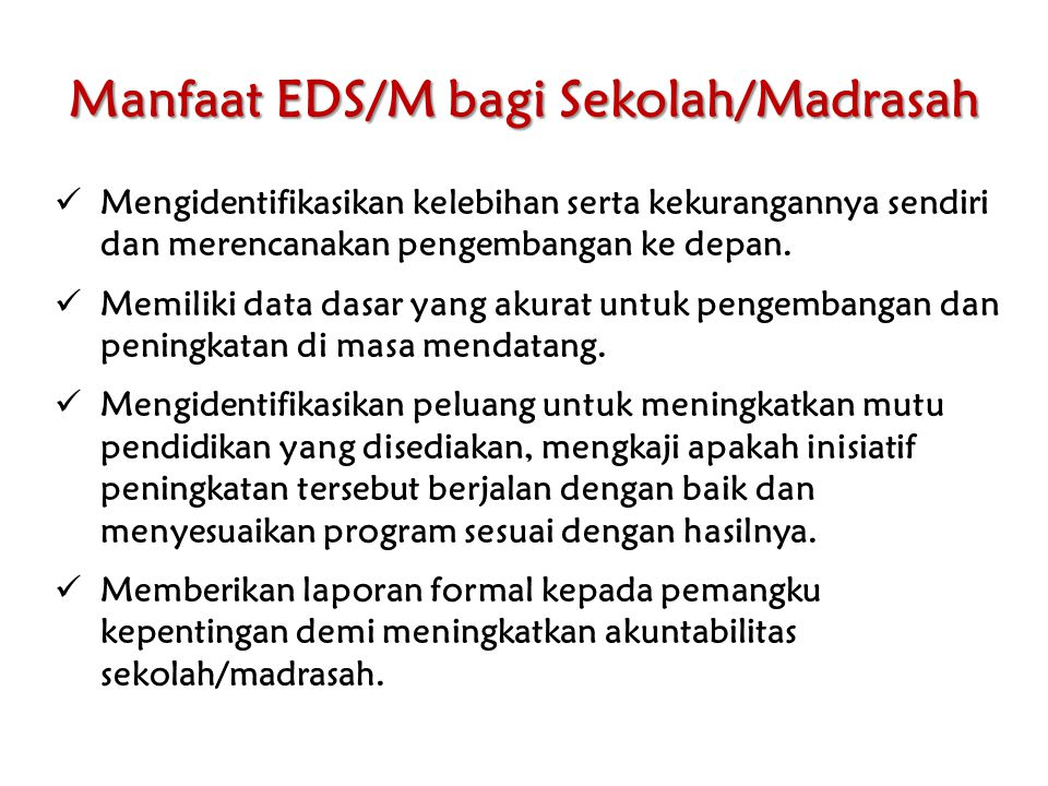 Manfaat EDS/M bagi Sekolah/Madrasah Mengidentifikasikan kelebihan serta kekurangannya sendiri dan merencanakan pengembangan ke depan. Memiliki data da