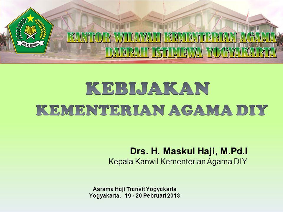 Drs. H. Maskul Haji, M.Pd.I Kepala Kanwil Kementerian Agama DIY Asrama Haji Transit Yogyakarta Yogyakarta, 19 - 20 Pebruari 2013