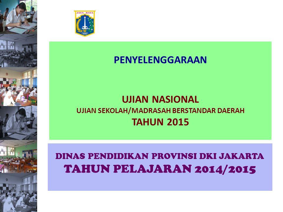 PENYELENGGARAAN UJIAN NASIONAL UJIAN SEKOLAH/MADRASAH BERSTANDAR DAERAH TAHUN 2015 DINAS PENDIDIKAN PROVINSI DKI JAKARTA TAHUN PELAJARAN 2014/2015