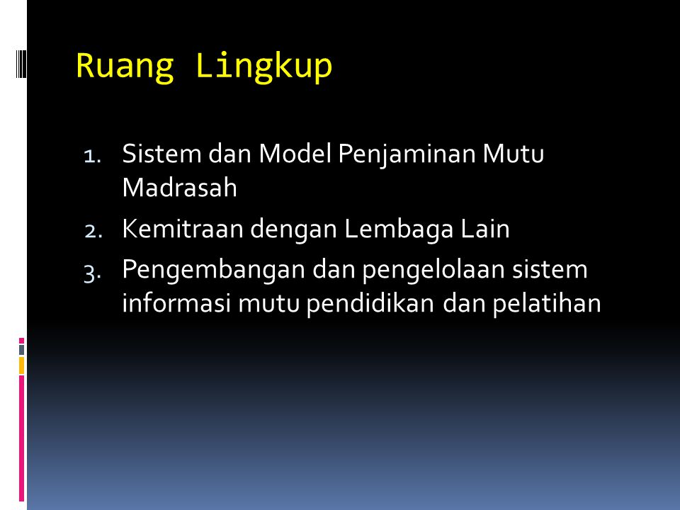 Ruang Lingkup 1. Sistem dan Model Penjaminan Mutu Madrasah 2. Kemitraan dengan Lembaga Lain 3. Pengembangan dan pengelolaan sistem informasi mutu pend