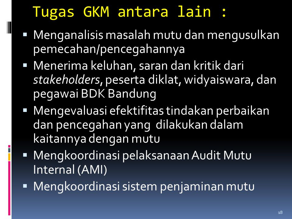 Tugas GKM antara lain :  Menganalisis masalah mutu dan mengusulkan pemecahan/pencegahannya  Menerima keluhan, saran dan kritik dari stakeholders, pe